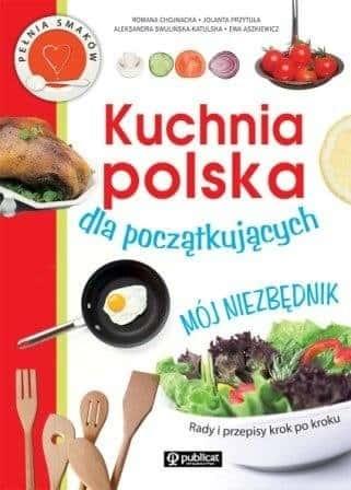 """""""Kuchnia polska dla początkujących"""" R. Chojnacka, J. Przytuła, A. Swulińska-Katulska, E. Aszkiewicz"""